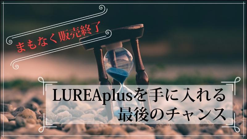【販売終了間近】サイトアフィリエイトの王道教材「LUREAplus」を手に入れる最後のチャンス!